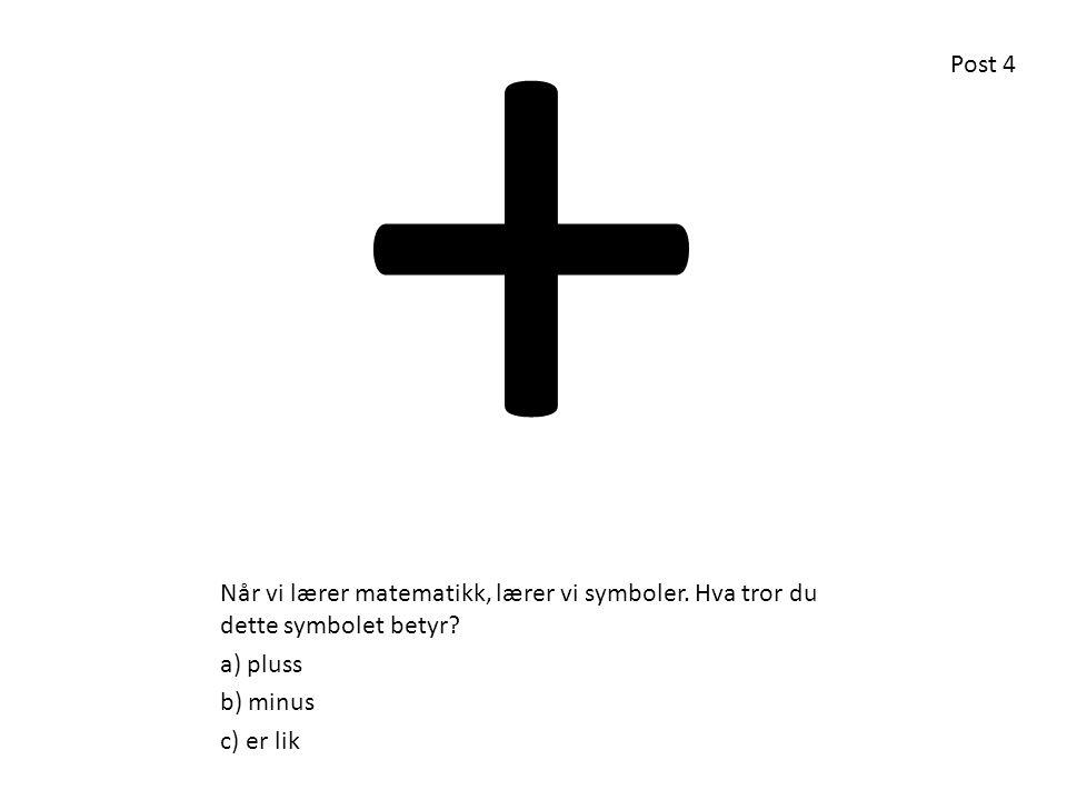 + Post 4. Når vi lærer matematikk, lærer vi symboler. Hva tror du dette symbolet betyr a) pluss.