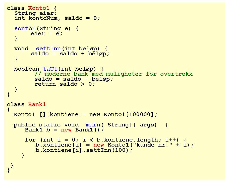 class Konto1 { String eier; int kontoNum, saldo = 0; Konto1(String e) { eier = e; } void settInn(int beløp) {