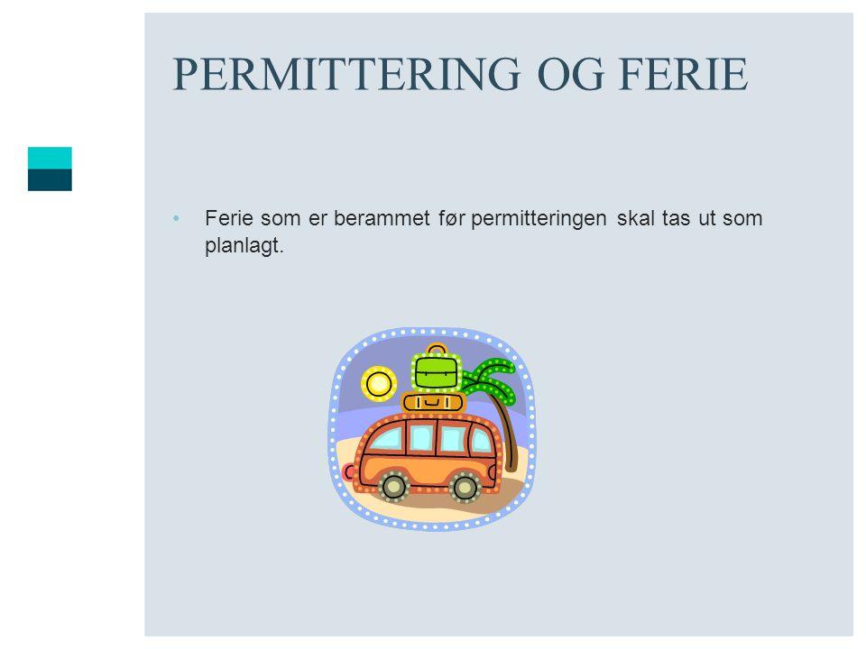PERMITTERING OG FERIE Ferie som er berammet før permitteringen skal tas ut som planlagt.