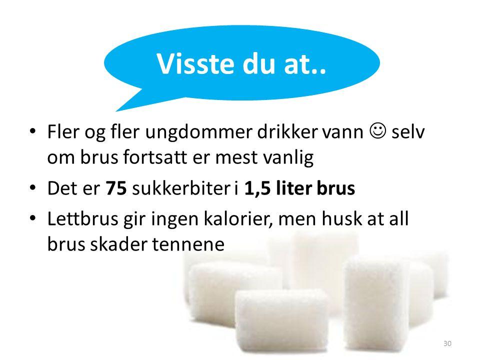 Visste du at.. Fler og fler ungdommer drikker vann  selv om brus fortsatt er mest vanlig. Det er 75 sukkerbiter i 1,5 liter brus.