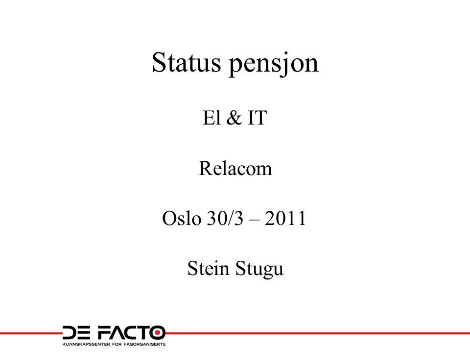 Status pensjon El & IT Relacom Oslo 30/3 – 2011 Stein Stugu