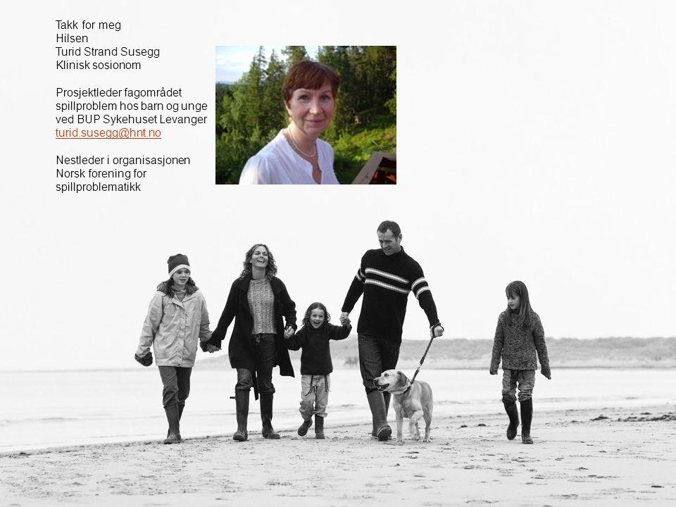 Takk for meg Hilsen. Turid Strand Susegg. Klinisk sosionom. Prosjektleder fagområdet spillproblem hos barn og unge ved BUP Sykehuset Levanger.