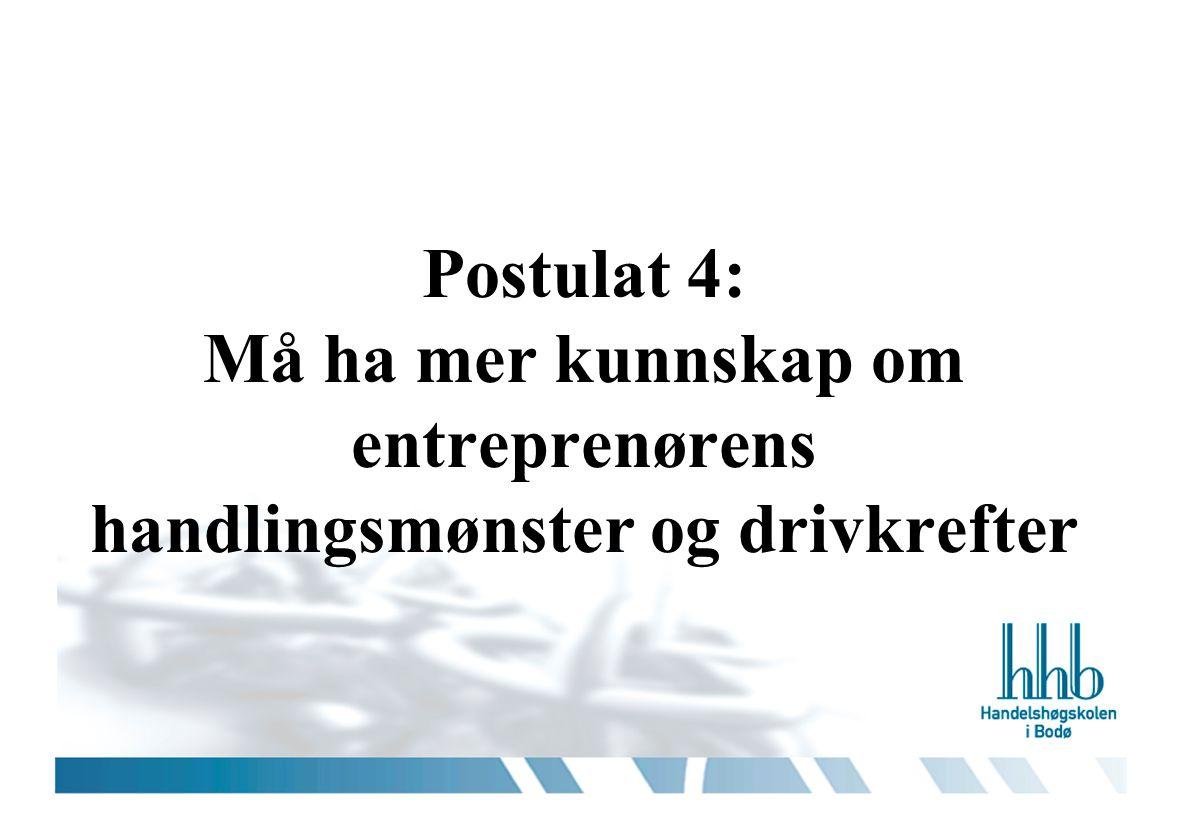 Postulat 4: Må ha mer kunnskap om entreprenørens handlingsmønster og drivkrefter