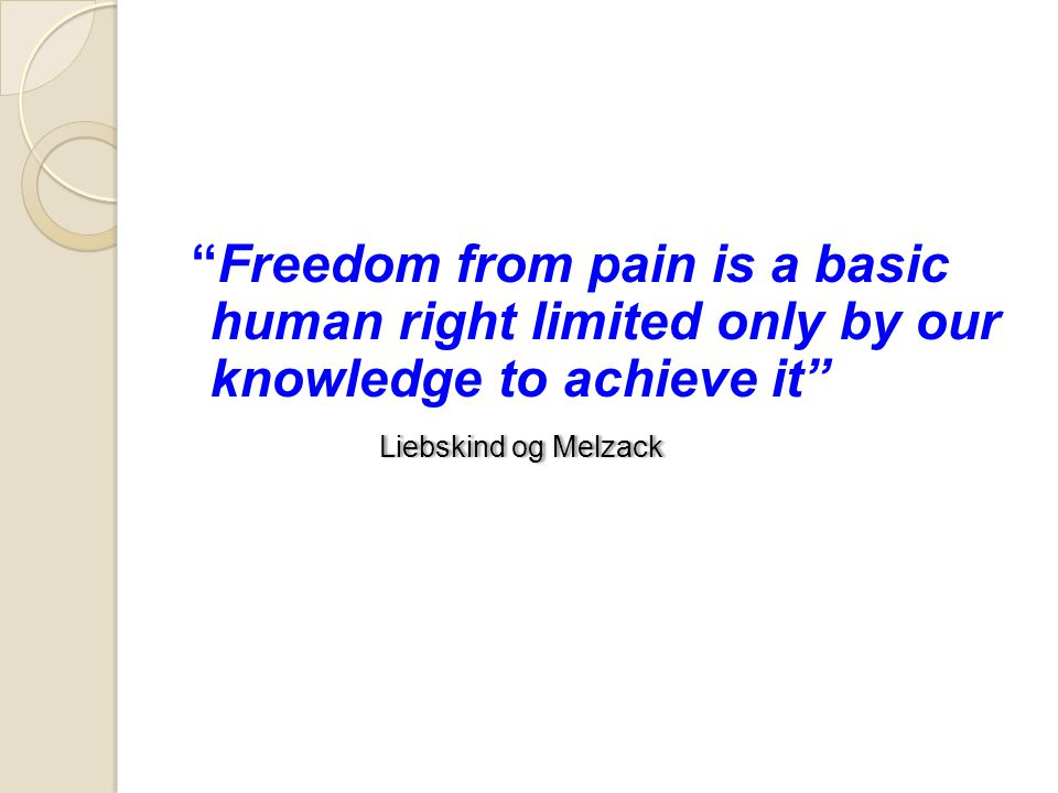 Freedom from pain is a basic human right limited only by our knowledge to achieve it Liebskind og Melzack
