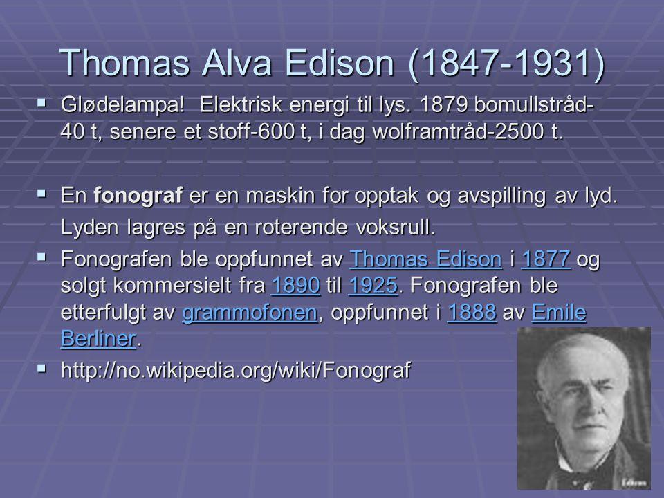 Thomas Alva Edison (1847-1931) Glødelampa! Elektrisk energi til lys. 1879 bomullstråd-40 t, senere et stoff-600 t, i dag wolframtråd-2500 t.