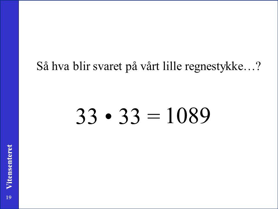 33 • 33 = 1089 Så hva blir svaret på vårt lille regnestykke…
