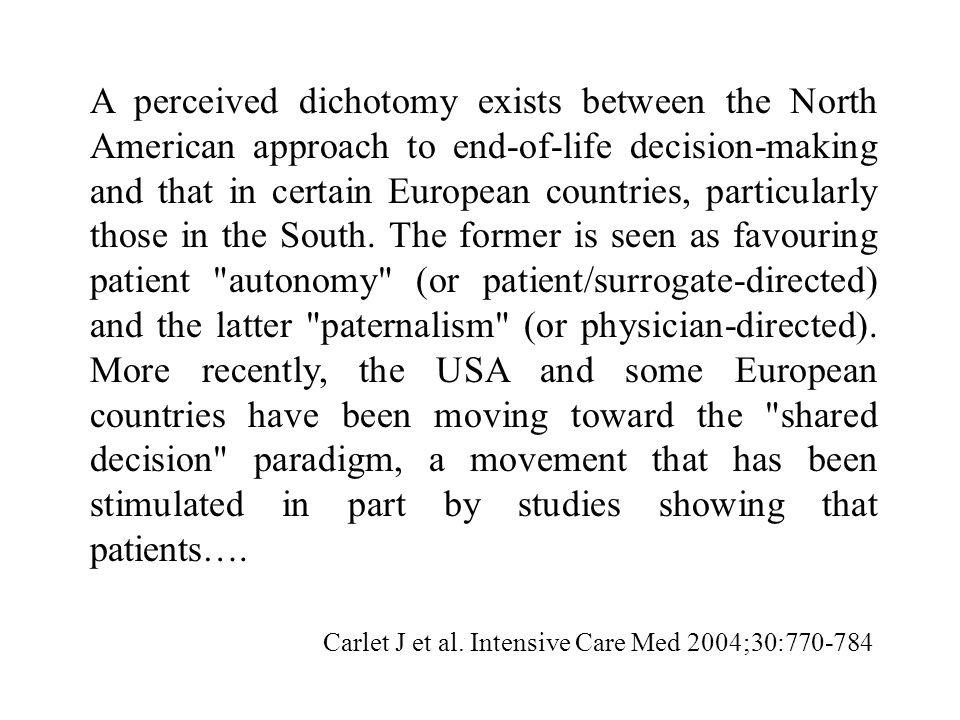 A perceived dichotomy exists between the North American approach to end‑of‑life decision‑making and that in certain European countries, particularly those in the South. The former is seen as favouring patient autonomy (or patient/surrogate‑directed) and the latter paternalism (or physician‑directed). More recently, the USA and some European countries have been moving toward the shared decision paradigm, a movement that has been stimulated in part by studies showing that patients….