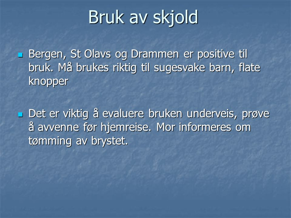Bruk av skjold Bergen, St Olavs og Drammen er positive til bruk. Må brukes riktig til sugesvake barn, flate knopper.