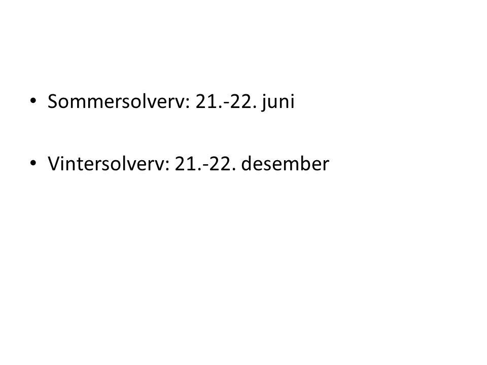 Sommersolverv: 21.-22. juni Vintersolverv: 21.-22. desember