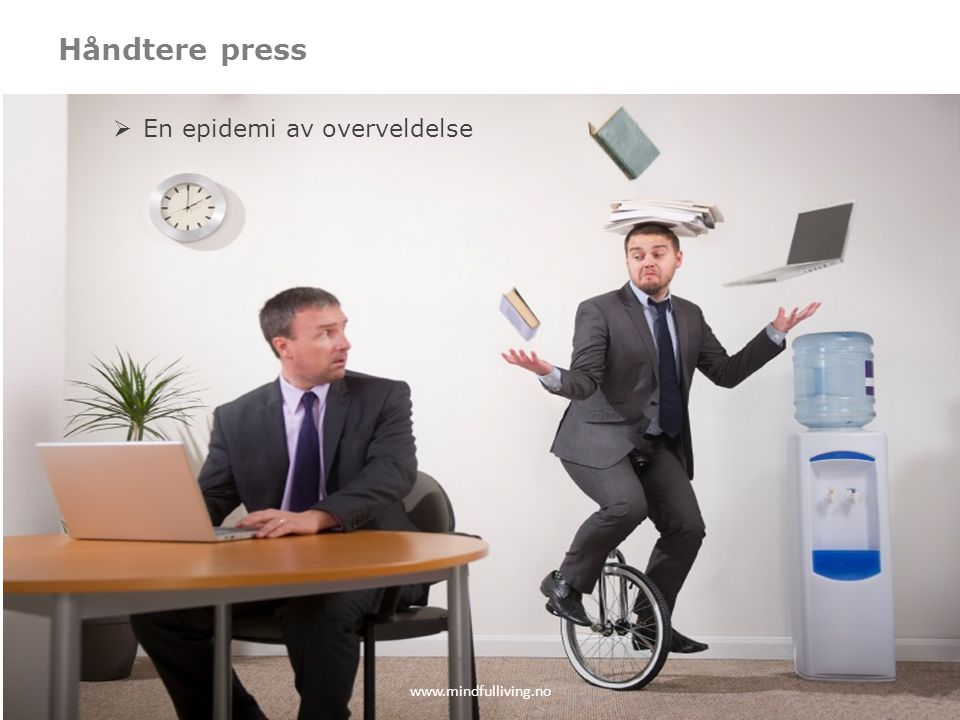 Håndtere press En epidemi av overveldelse www.mindfulliving.no