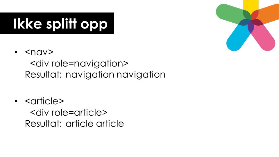 Ikke splitt opp <nav> <div role=navigation> Resultat: navigation navigation.