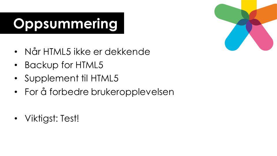 Oppsummering Når HTML5 ikke er dekkende Backup for HTML5
