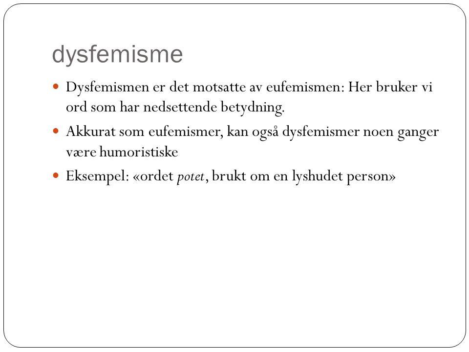 dysfemisme Dysfemismen er det motsatte av eufemismen: Her bruker vi ord som har nedsettende betydning.