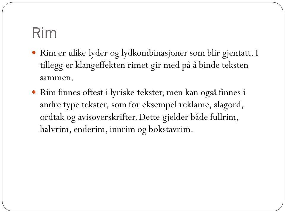 Rim Rim er ulike lyder og lydkombinasjoner som blir gjentatt. I tillegg er klangeffekten rimet gir med på å binde teksten sammen.