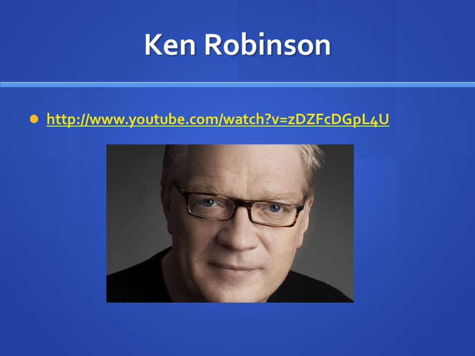 Ken Robinson http://www.youtube.com/watch v=zDZFcDGpL4U
