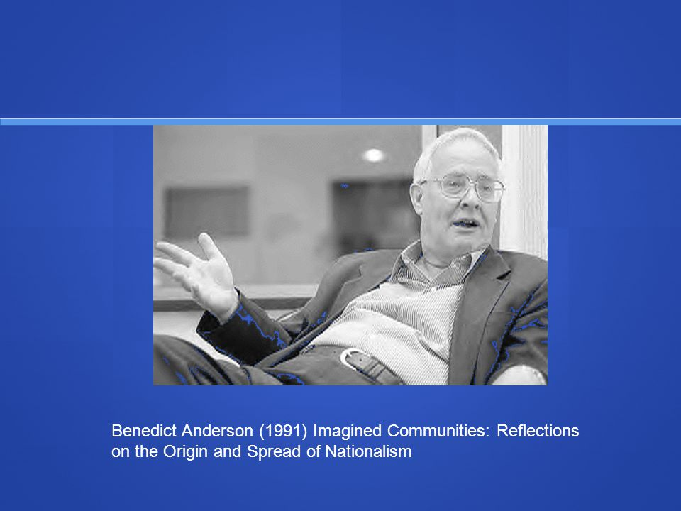 Benedict Anderson (1991) Imagined Communities: Reflections on the Origin and Spread of Nationalism