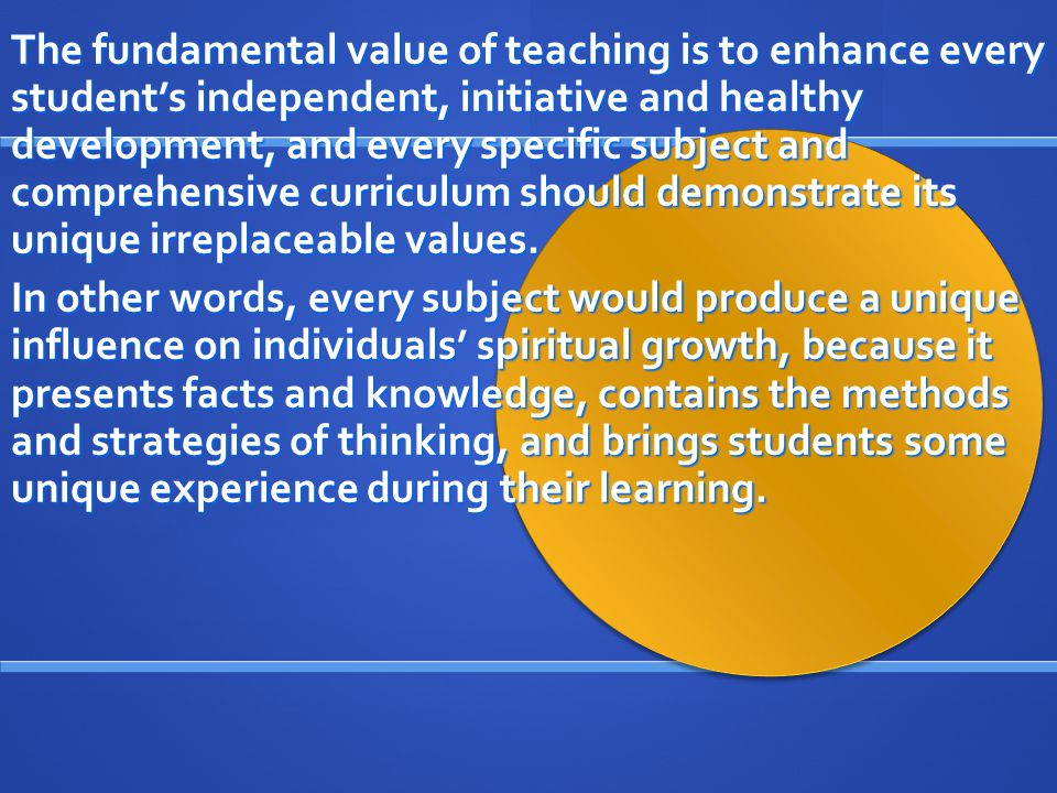 The fundamental value of teaching is to enhance every student's independent, initiative and healthy development, and every specific subject and comprehensive curriculum should demonstrate its unique irreplaceable values.