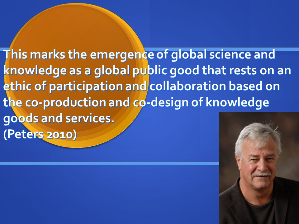 This marks the emergence of global science and knowledge as a global public good that rests on an ethic of participation and collaboration based on the co-production and co-design of knowledge goods and services.