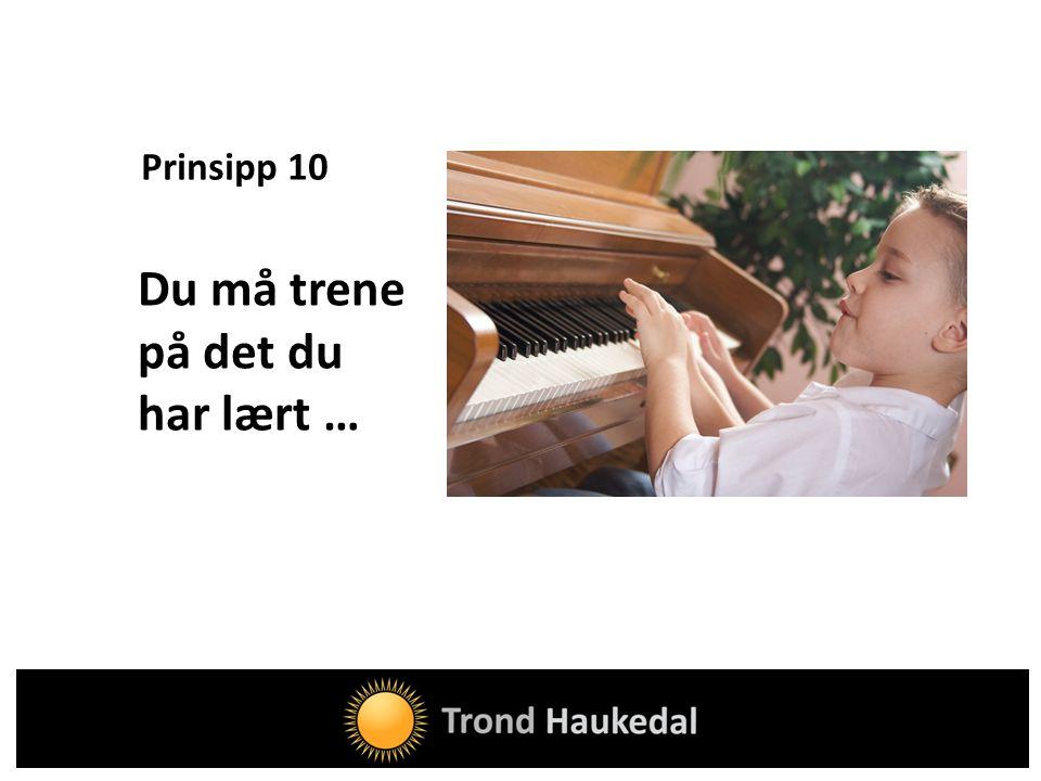 Prinsipp 10 Du må trene på det du har lært …