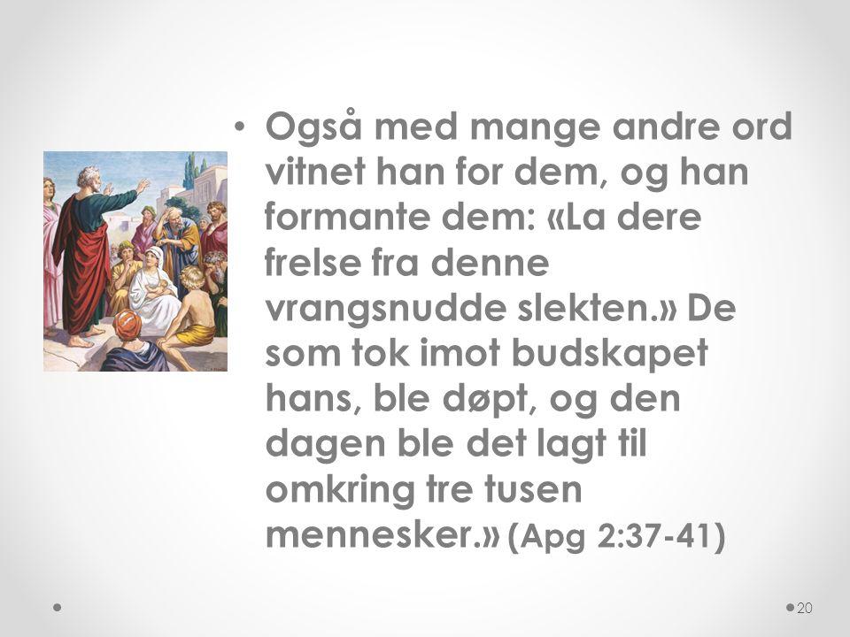 Også med mange andre ord vitnet han for dem, og han formante dem: «La dere frelse fra denne vrangsnudde slekten.» De som tok imot budskapet hans, ble døpt, og den dagen ble det lagt til omkring tre tusen mennesker.» (Apg 2:37-41)