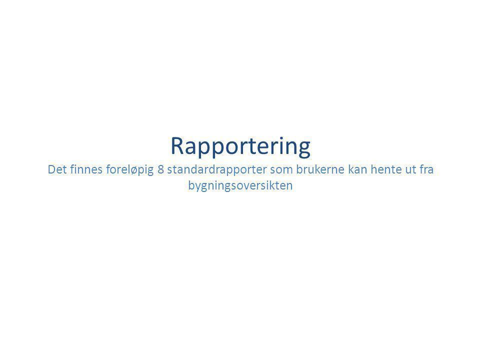 Rapportering Det finnes foreløpig 8 standardrapporter som brukerne kan hente ut fra bygningsoversikten