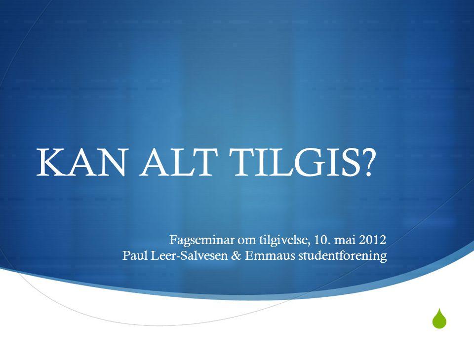 KAN ALT TILGIS Fagseminar om tilgivelse, 10. mai 2012 Paul Leer-Salvesen & Emmaus studentforening
