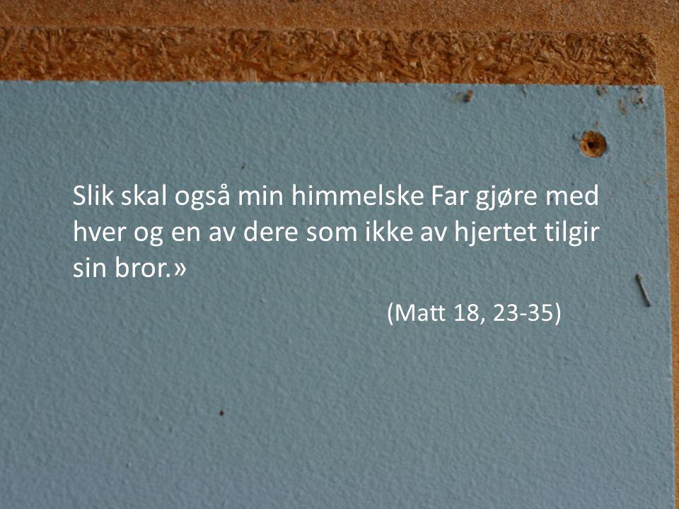 Slik skal også min himmelske Far gjøre med hver og en av dere som ikke av hjertet tilgir sin bror.» (Matt 18, 23-35)