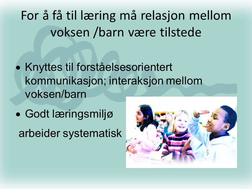 For å få til læring må relasjon mellom voksen /barn være tilstede