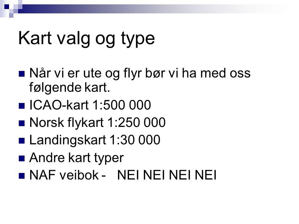 Kart valg og type Når vi er ute og flyr bør vi ha med oss følgende kart. ICAO-kart 1:500 000. Norsk flykart 1:250 000.