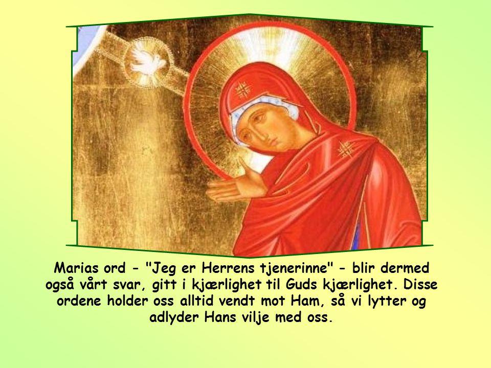 Marias ord - Jeg er Herrens tjenerinne - blir dermed også vårt svar, gitt i kjærlighet til Guds kjærlighet.