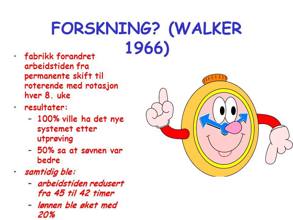 FORSKNING (WALKER 1966) fabrikk forandret arbeidstiden fra permanente skift til roterende med rotasjon hver 8. uke.