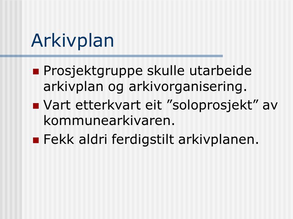 Arkivplan Prosjektgruppe skulle utarbeide arkivplan og arkivorganisering. Vart etterkvart eit soloprosjekt av kommunearkivaren.