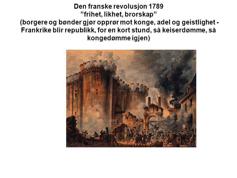 Den franske revolusjon 1789 frihet, likhet, brorskap (borgere og bønder gjør opprør mot konge, adel og geistlighet - Frankrike blir republikk, for en kort stund, så keiserdømme, så kongedømme igjen)