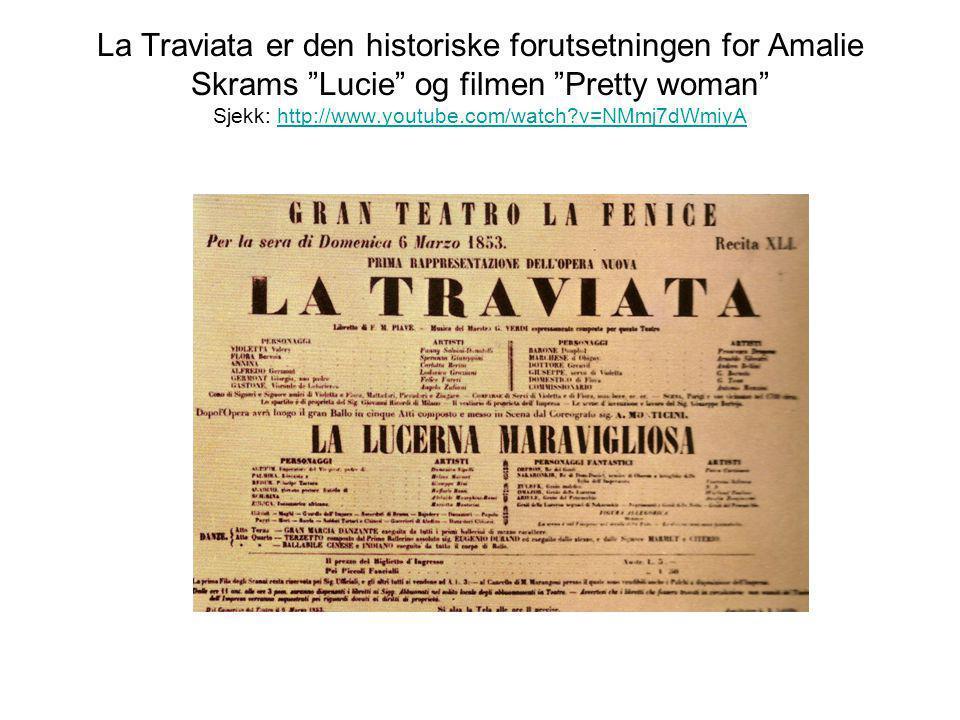 La Traviata er den historiske forutsetningen for Amalie Skrams Lucie og filmen Pretty woman Sjekk: http://www.youtube.com/watch v=NMmj7dWmiyA