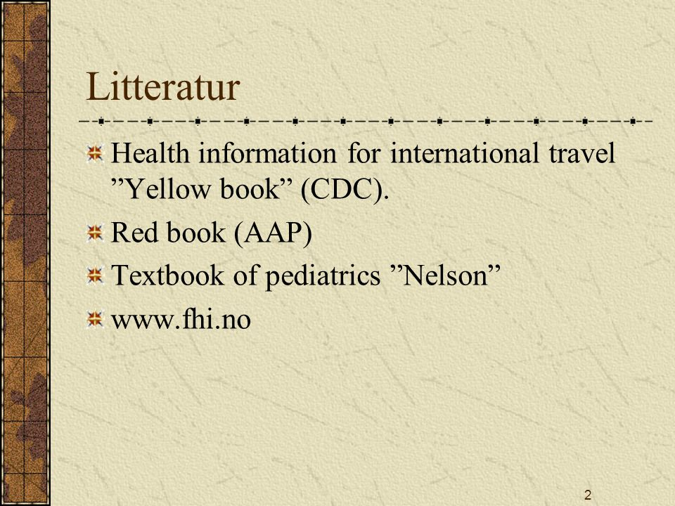 Litteratur Health information for international travel Yellow book (CDC). Red book (AAP) Textbook of pediatrics Nelson