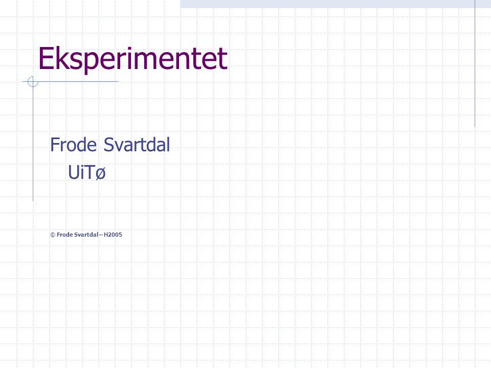 Eksperimentet Frode Svartdal UiTø © Frode Svartdal – H2005