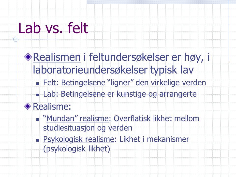 Lab vs. felt Realismen i feltundersøkelser er høy, i laboratorieundersøkelser typisk lav. Felt: Betingelsene ligner den virkelige verden.