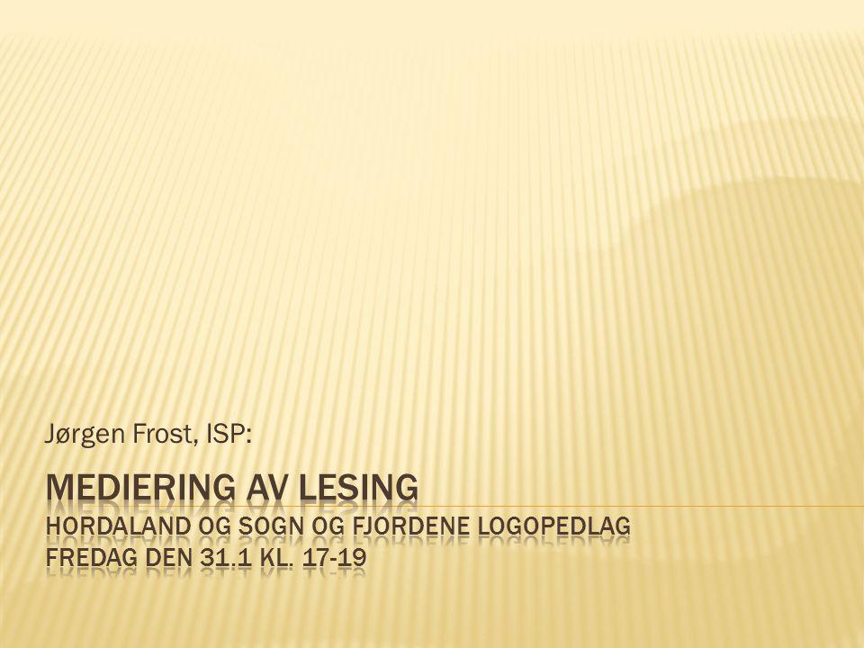 Jørgen Frost, ISP: Mediering av lesing Hordaland og Sogn og Fjordene Logopedlag Fredag den 31.1 kl.