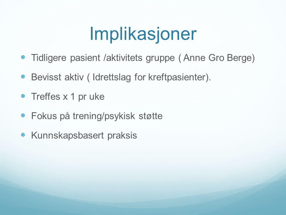 Implikasjoner Tidligere pasient /aktivitets gruppe ( Anne Gro Berge)