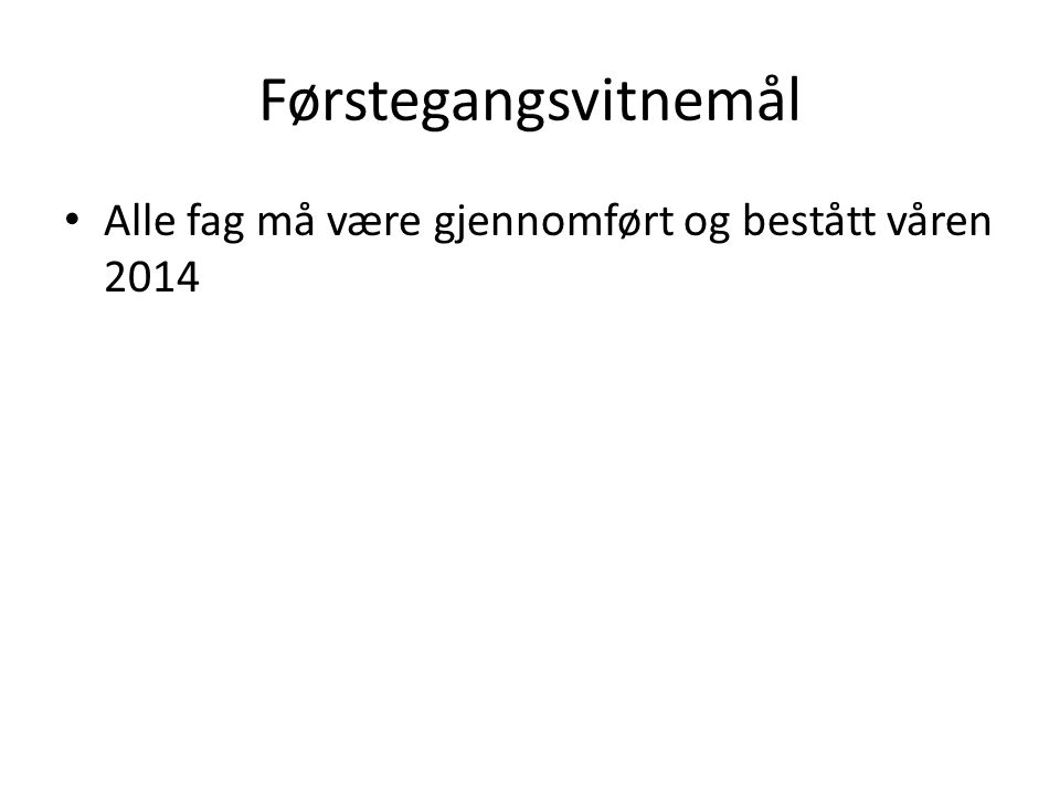 Førstegangsvitnemål Alle fag må være gjennomført og bestått våren 2014