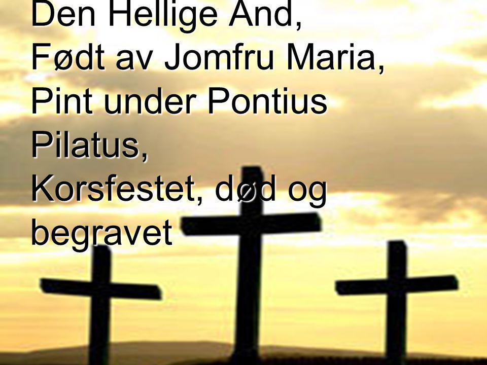 som ble unnfanget ved Den Hellige Ånd, Født av Jomfru Maria, Pint under Pontius Pilatus, Korsfestet, død og begravet
