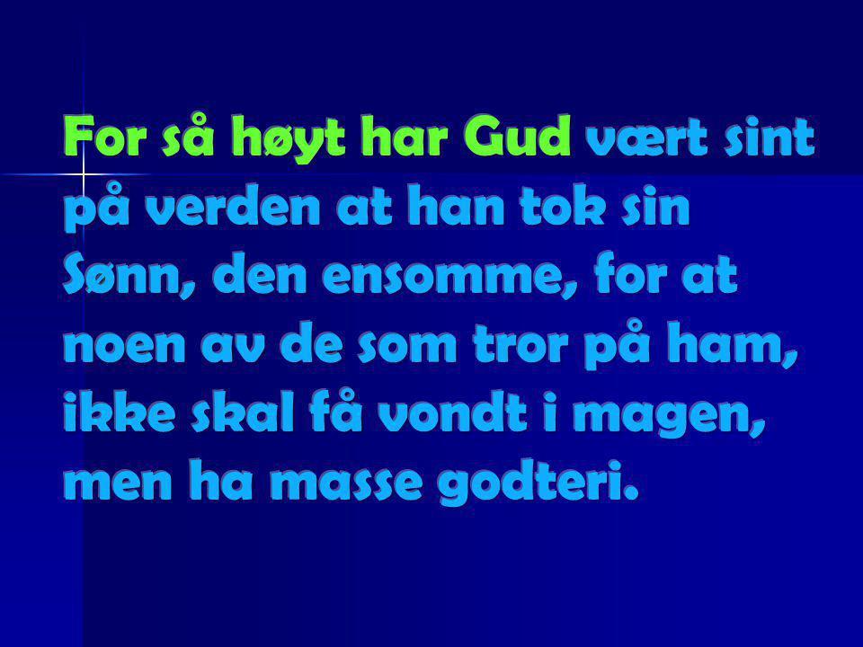 For så høyt har Gud vært sint på verden at han tok sin Sønn, den ensomme, for at noen av de som tror på ham, ikke skal få vondt i magen, men ha masse godteri.