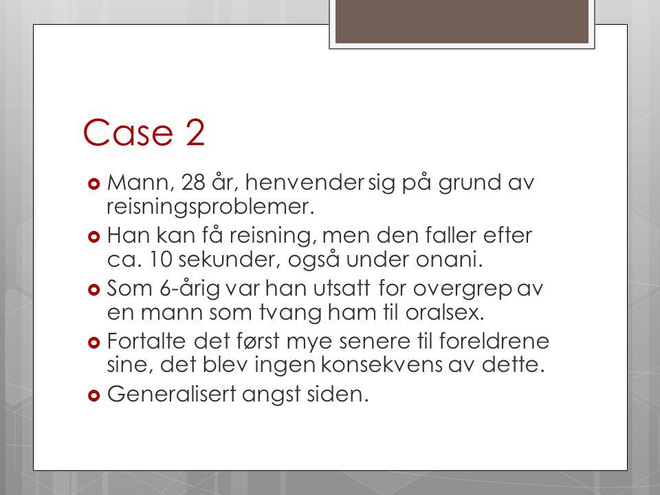 Case 2 Mann, 28 år, henvender sig på grund av reisningsproblemer.