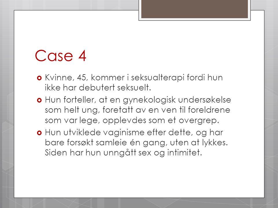Case 4 Kvinne, 45, kommer i seksualterapi fordi hun ikke har debutert seksuelt.