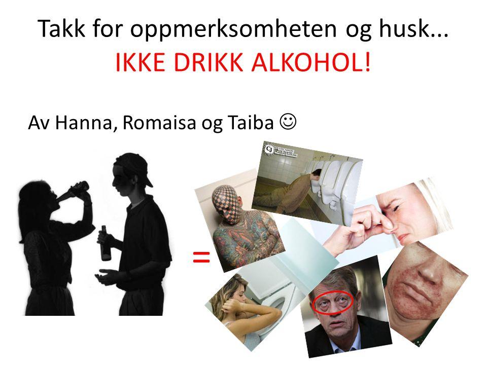 Takk for oppmerksomheten og husk... IKKE DRIKK ALKOHOL!