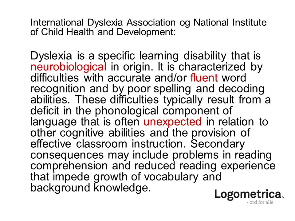 International Dyslexia Association og National Institute of Child Health and Development: Dyslexia is a specific learning disability that is neurobiological in origin.