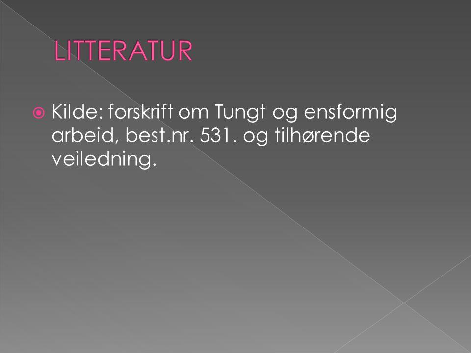 LITTERATUR Kilde: forskrift om Tungt og ensformig arbeid, best.nr. 531. og tilhørende veiledning.