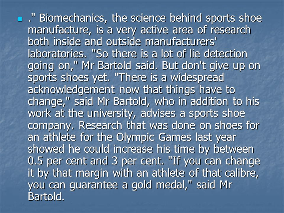 . Biomechanics, the science behind sports shoe manufacture, is a very active area of research both inside and outside manufacturers laboratories.