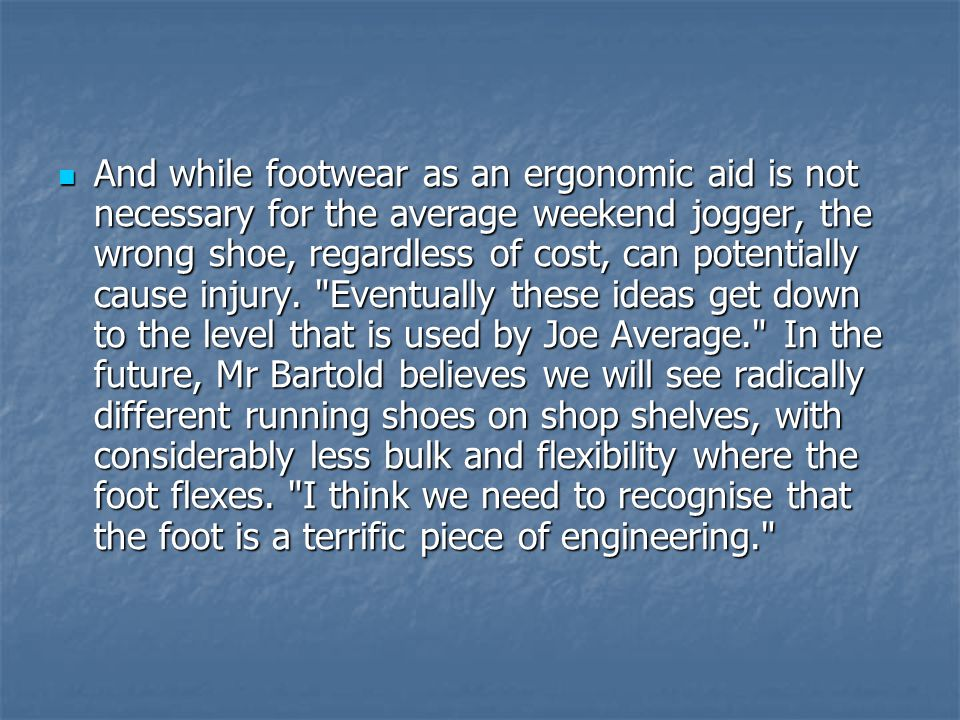 And while footwear as an ergonomic aid is not necessary for the average weekend jogger, the wrong shoe, regardless of cost, can potentially cause injury.