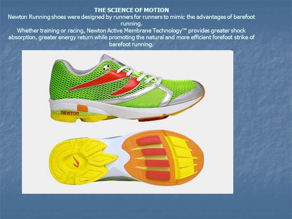 THE SCIENCE OF MOTION Newton Running shoes were designed by runners for runners to mimic the advantages of barefoot running.